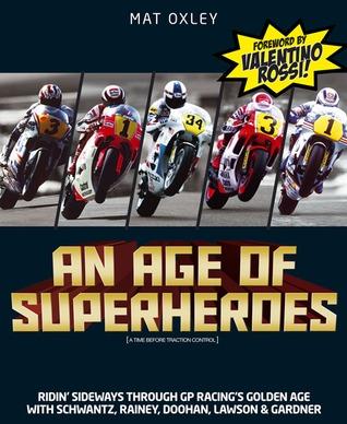 An Age of Superheroes: Ridin' Sideways through GP Racing's Golden Age with Schwantz, Rainey, Doohan, Lawson & Gardner