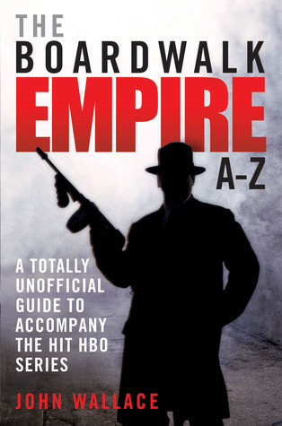 The Boardwalk Empire A–Z: A Totally Unofficial Guide to Accompany the Hit HBO Series