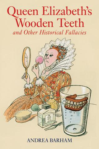 Queen Elizabeth's Wooden Teeth: And Other Historic...