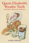 Queen Elizabeth's Wooden Teeth: And Other Historical Fallacies