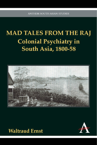 Mad Tales From The Raj: Colonial Psychiatry In South Asia, 1800 58