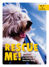 Rescue Me!: How to Successfully Re-Home a Rescue Dog