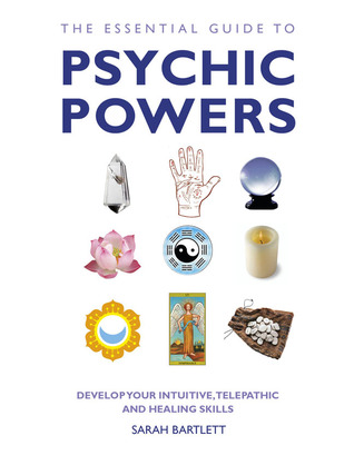 The Essential Guide to Psychic Powers: Develop Your Intuitive, Telepathic and Healing Skills