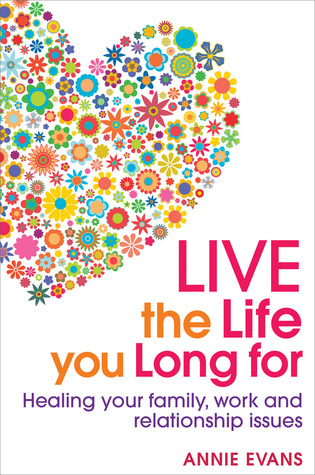 Live the Life You Long For: Heal Your Family, Work and Relationship Issues
