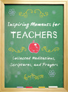 Inspiring Moments for Teachers: Collected Meditations, Scriptures, and Prayers