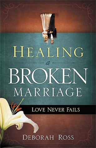 Healing a Broken Marriage: Love Never Fails by Deborah Ross