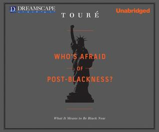 Who's Afraid of Post-Blackness? What it Means to Be Black Now by Touré