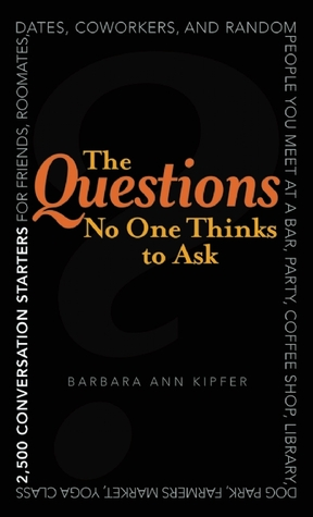 The Questions No One Thinks to Ask: 2500 Conversation Starters for Friends, Roommates, Dates, Coworkers, and Random People You Meet at a Bar, Party, Coffee Shop, Library, Dog Park, Farmers Market, Yoga Class, Subway Station, Music Festival...