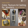 Color, Texture  Casting for Jewelers: Hands-On Demonstrations  Practical Applications