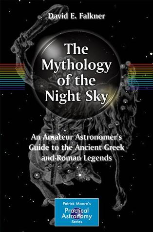 The Mythology of the Night Sky: An Amateur Astronomer's Guide to the Ancient Greek and Roman Legends