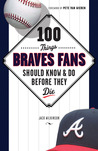 100 Things Braves Fans Should KnowDo Before They Die