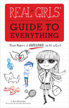 Real Girls' Guide to Everything: ...That Makes It Awesome to Be a Girl!