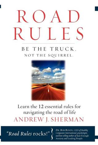 Road Rules: Be the Truck. Not the Squirrel. Learn the 12 Essential Rules for Navigating the Road of Life