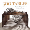 500 Tables: Inspiring Interpretations of Function and Style