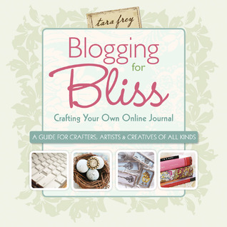 Blogging for Bliss: Crafting Your Own Online Journal: A Guide for Crafters, Artists Creatives of all Kinds