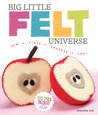 Big Little Felt Universe: Sew It, Stuff It, Squeeze It, Fun!