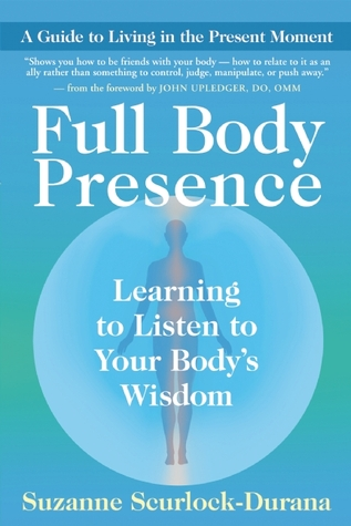 Full Body Presence: Learning to Listen to Your Bodys Wisdom