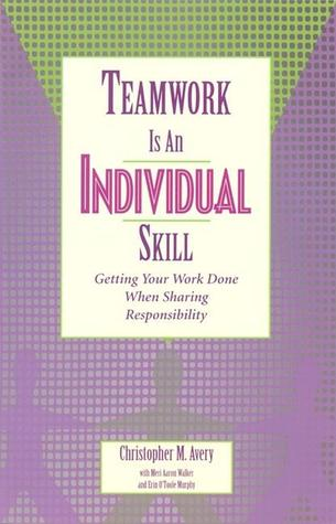 Teamwork Is an Individual Skill by Christopher Avery