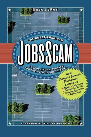The Great American Jobs Scam: Corporate Tax Dodging and the Myth of Job Creation - How Corrupt Economic Development Brings Us Layoffs, Outsourcing, Overcrowded Schools, Runaway Sprawl and Higher Taxes
