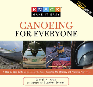Knack Canoeing for Everyone: A Step-by-Step Guide to Selecting the Gear, Learning the Strokes, and Planning Your Trip