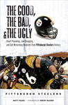 The Good, the Bad,the Ugly: Pittsburgh Steelers: Heart-Pounding, Jaw-Dropping, and Gut-Wrenching Moments from Pittsburgh Steelers History