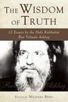 The Wisdom of Truth: 12 Essays by the Holy Kabbalist Rav Yehuda Ashlag