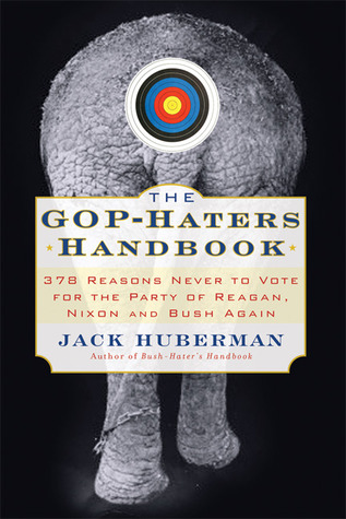 The GOP-Hater's Handbook: 378 Reasons Never to Vote for the Party of Reagan, Nixon and Bush Again