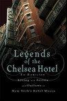 Legends of the Chelsea Hotel: Living with the Artists and Outlaws of New York's Rebel Mecca