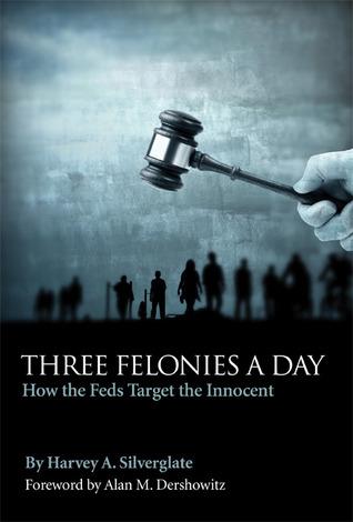 Three Felonies a Day by Harvey A. Silverglate