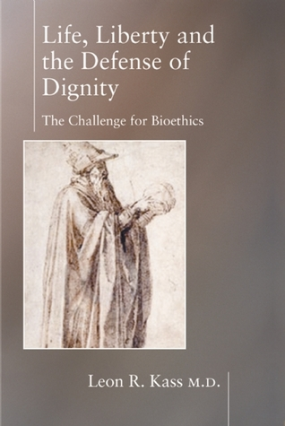 Life, Liberty, and the Defense of Dignity: The Challenge for Bioethics