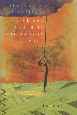 The spears of twilight: life and death in the amazon jungle by Philippe Descola