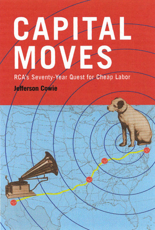 Capital Moves: RCA's Seventy-Year Quest for Cheap Labor by Jefferson R. Cowie