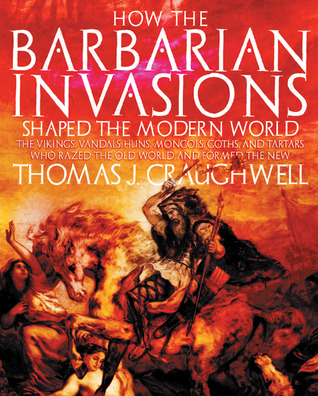 How the Barbarian Invasions Shaped the Modern World by Thomas J. Craughwell