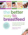 The Better Way to Breastfeed: The Latest, Most Effective Ways to Feed and Nurture Your Baby with Comfort and Ease