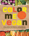 Color Me Vegan: Maximize Your Nutrient Intake and Optimize Your Health by Eating Antioxidant-Rich, Fiber-Packed, Color-Intense Meals That Taste Great