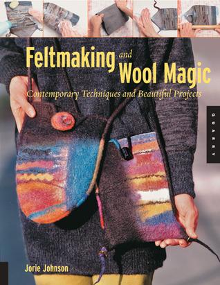 Feltmaking and Wool Magic by Jorie Johnson