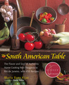 The South American Table: The Flavor and Soul of Authentic Home Cooking from Patagonia to Rio de Janeiro, With 450 Recipes