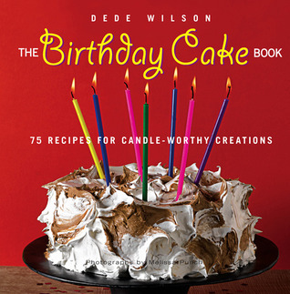 The Birthday Cake Book 75 Recipes For Candle Worthy Creations By Dede Wilson