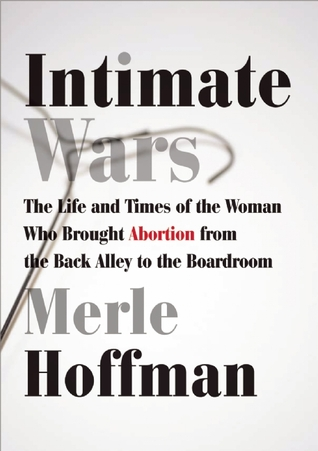 Intimate Wars: The Life and Times of the Woman Who Brought Abortion from the Back Alley to the Board Room
