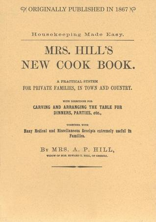 Mrs. Hill's New Cook Book: A Practical System for Private Families, in Town and Country; With Directions for Carving and Arranging the Table for Dinners, Parties, Etc.; Together with Many Medical and Miscellaneous Receipts Extremely Useful in Families