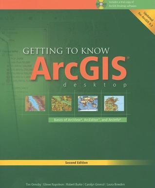 Getting to Know ArcGIS Desktop: Basics of ArcView, ArcEditor, and ArcInfo
