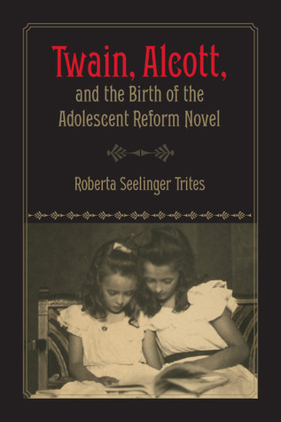 Twain, Alcott, and the Birth of the Adolescent Reform Novel by Roberta S. Trites