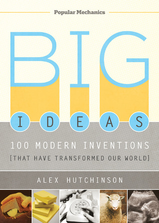 Big Ideas: 100 Modern Inventions That Have Transformed Our World