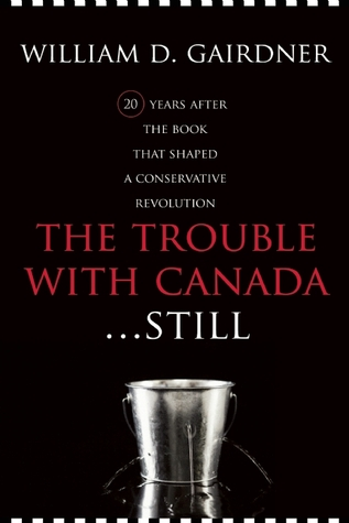 The Trouble with Canada ...Still! by William Gairdner
