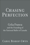Chasing Perfection: The Life of Celia Franca and Founding of the National Ballet of Canada