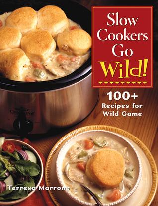 Slow Cookers Go Wild! by Teresa Marrone