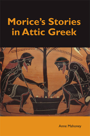 Morice's Stories in Attic Greek por Anne Mahoney, Anne Mahoney