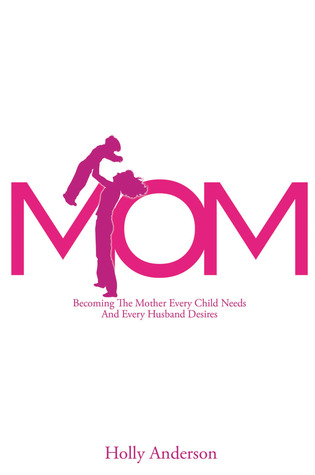 Mom: Becoming the Mother Every Child Needs and Every Husband Desires