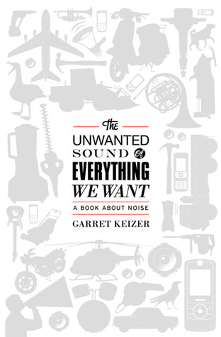 The Unwanted Sound of Everything We Want by Garret Keizer