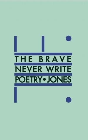 The Brave Never Write Poetry by Daniel   Jones